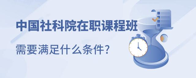 中国社科院在职课程班需要满足什么条件