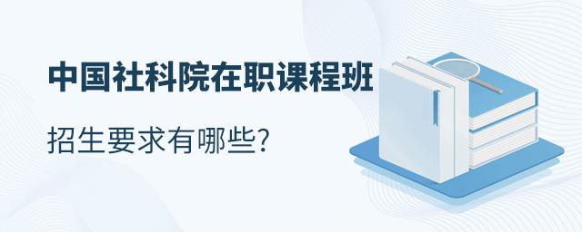 中国社科院在职课程班招生要求有哪些