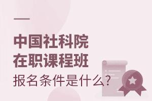 中国社科院在职课程班报名条件是什么?