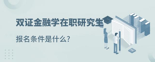 双证金融学在职研究生报名条件是什么