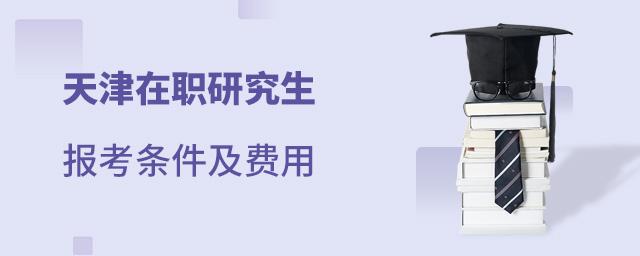 天津在职研究生报考条件及费用