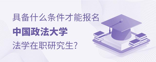 具备什么条件才能报名中国政法大学法学在职研究生