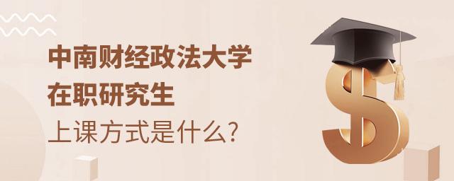 中南财经政法大学在职研究生上课方式是什么