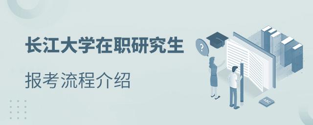 长江大学在职研究生报考流程介绍