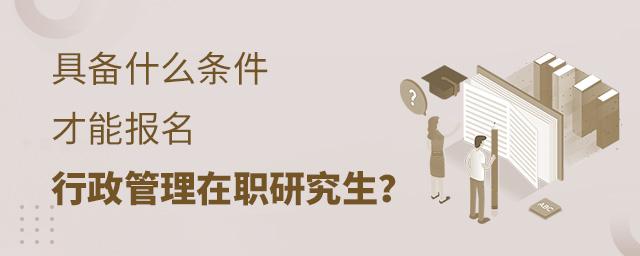 具备什么条件才能报名行政管理在职研究生