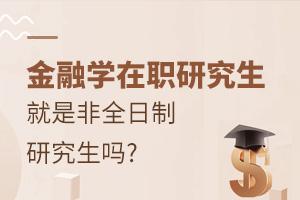 金融学在职研究生就是非全日制研究生吗?