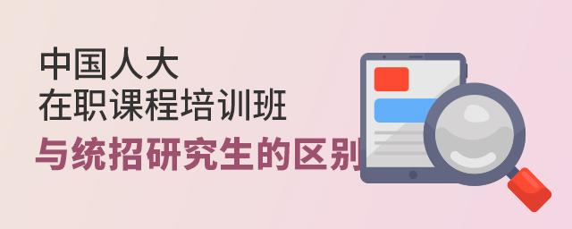 中国人大在职课程培训班与统招研究生的区别