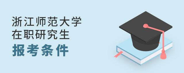 浙江师范大学在职研究生报考条件