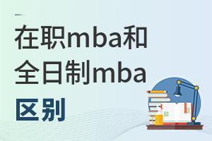 在职mba和全日制mba有什么区别?